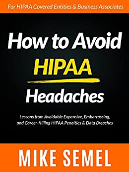How to Avoid HIPAA Headaches: Lessons From Avoidable, Expensive, Embarrassing, and Career-Killing HIPAA Penalties & Data Breaches by [Semel, Mike]