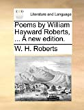 Poems by William Hayward Roberts, a New Edition, W. H. Roberts, 114089241X