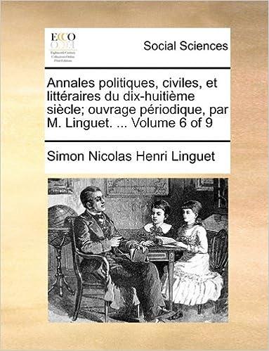 Lire en ligne Annales Politiques, Civiles, Et Litteraires Du Dix-Huitieme Siecle; Ouvrage Periodique, Par M. Linguet. ... Volume 6 of 9 pdf, epub ebook