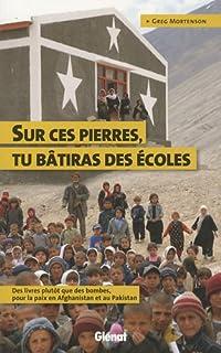 Sur ces pierres, tu bâtiras des écoles : des livres plutôt que des bombes, pour la paix en Afghanistan et au Pakistan, Mortenson, Greg