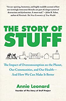 The Story of Stuff: How Our Obsession with Stuff Is Trashing the Planet, Our Communities, and Our Health-and a Vision for Change by [Leonard, Annie]