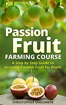 Passion Fruit Farming: A Step by Step Guide to Growing Passion Fruits for Massive Profit by [Makomere, Christopher]