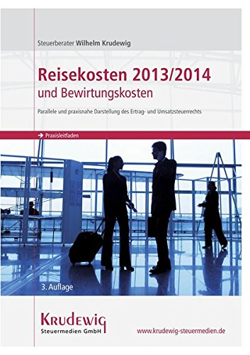Reisekosten 2013/2014 und Bewirtungskosten - parallele und praxisnahe Darstellung des Ertrag- und Umsatzsteuerrechts