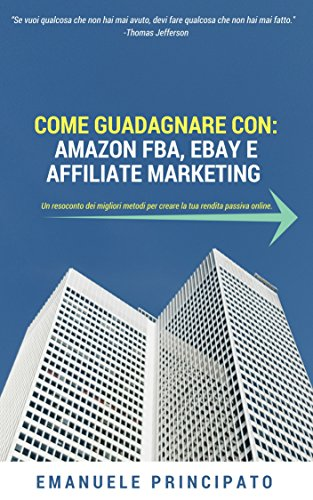 COME GUADAGNARE CON: AMAZON FBA, EBAY E AFFILIATE MARKETING (Italian Edition)