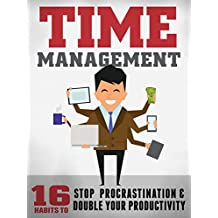 Time Management: 16 Surefire Ways To Stop Procrastination And Double Productivity: End Procrastination and Be Productive With Time Management Skills and Tips That Work