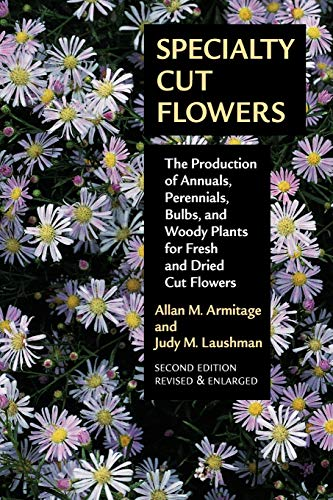 Specialty Cut Flowers: The Production of Annuals, Perennials, Bulbs and Woody Plants for Fresh and Dried Cut Flowers