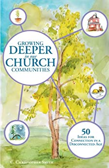 Growing Deeper in our Church Communities: 50 ideas for Connection in a Disconnected Age by [Smith, C. Christopher]