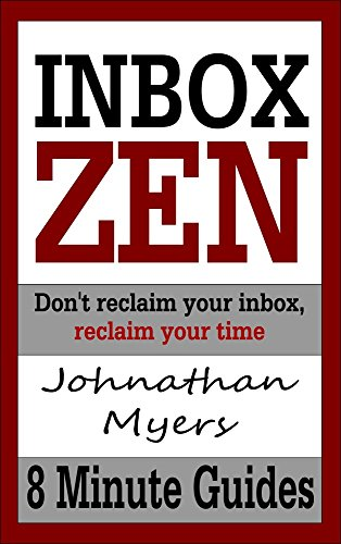 Inbox Zen: Don't reclaim your inbox, reclaim your time (8 Minute Guides Book 1)