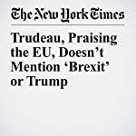 Trudeau, Praising the EU, Doesn't Mention 'Brexit' or Trump | James Kanter