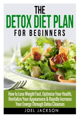 The Detox Diet Plan for Beginners: How to Lose Weight Fast to Optimize Your Health, Revitalize Your Appearance & Rapidly Increase Your Energy Through Detox Cleanses pdf epub