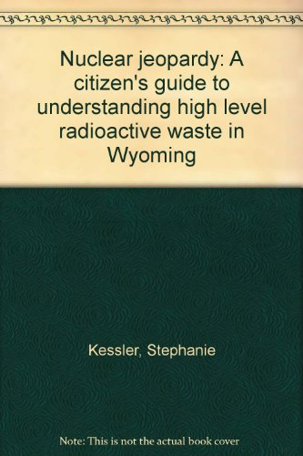 Nuclear jeopardy: A citizen's guide to understanding high level radioactive waste in Wyoming