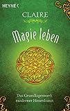 Magie leben: Das Grundlagenwerk moderner Hexenkunst