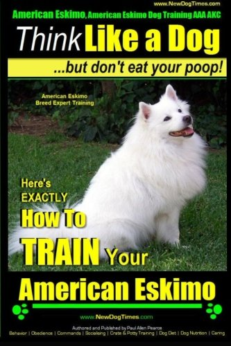 affordable American Eskimo, American Eskimo Dog Training AAA AKC: | Think Like a Dog ~But Don't Eat Your Poop! | American Eskimo Breed Expert Training: Here's ... To TRAIN Your American Eskimo Dog (Volume 1)