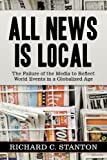 All News Is Local: The Failure of the Media to Reflect World Events in a Globalized Age by Richard C. Stanton (2007-04-23)