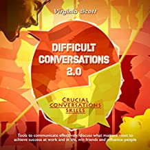 Difficult Conversations 2.0. Crucial Conversations Skills: Tools to Communicate Effectively, Discuss What Matters Most to Achieve Success at Work and in Life, Win Friends and Influence People