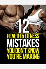 12 Health and Fitness Mistakes You Don't Know You're Making (The Build Muscle, Get Lean, and Stay Healthy Series) Kindle Edition