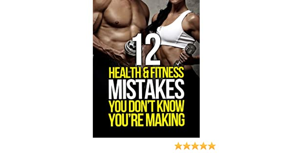 12 Health and Fitness Mistakes You Dont Know Youre Making (The Build Muscle, Get Lean, and Stay Healthy Series) (English Edition)