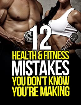 12 Health and Fitness Mistakes You Dont Know Youre Making (The Build Muscle, Get Lean, and Stay Healthy Series)