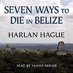 Seven Ways to Die in Belize: A Novella | Harlan Hague