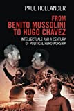 from benito mussolini to hugo chavez intellectuals and a century of political hero worship