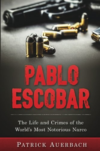 Pablo Escobar: The Life and Crimes of the World's Most Notorious Narco (Volume 1)