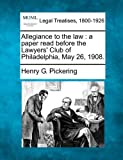 Allegiance to the law : a paper read before the Lawyers' Club of Philadelphia, May 26 1908, Henry G. Pickering, 1240118937