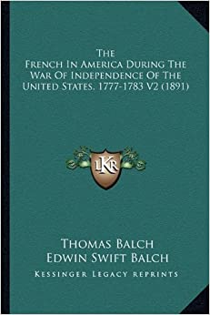 Book The French in America During the War of Independence of the the French in America During the War of Independence of the United States, 1777-1783 V2 (1891) United States, 1777-1783 V2 (1891)