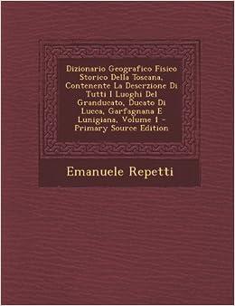 Dizionario Geografico Fisico Storico Della Toscana, Contenente La Descrzione Di Tutti I Luoghi Del Granducato, Ducato Di Lucca, Garfagnana E Lunigiana, Volume 1 - Primary Source Edition