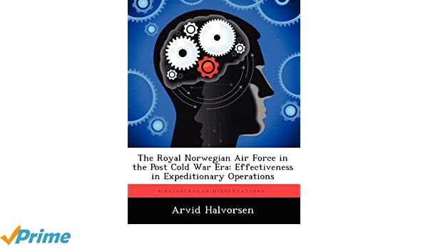 The Royal Norwegian Air Force in the Post Cold War Era: Effectiveness in Expeditionary Operations: Arvid Halvorsen: 9781249837671: Amazon.com: Books
