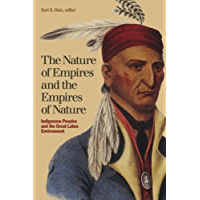 The Nature of Empires and the Empires of Nature: Indigenous Peoples and the Great Lakes Environment (Indigenous Studies Book 12)