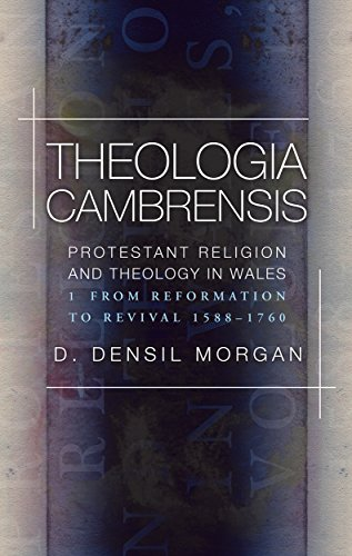 Theologia Cambrensis: Protestant Religion and Theology in Wales, Volume 1: From Reformation to Revival, 1588-1760