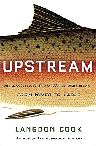 Upstream: Searching for Wild Salmon, from River to Table by Langdon Cook