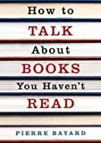 How to Talk About Books You Haven't Read: Written by Pierre Bayard, 2009 Edition, Publisher: Granta Books [Paperback]