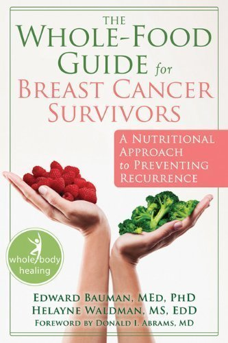(The Whole-Food Guide for Breast Cancer Survivors: A Nutritional Approach to Preventing Recurrence by Edward Bauman (Feb 8 2012))