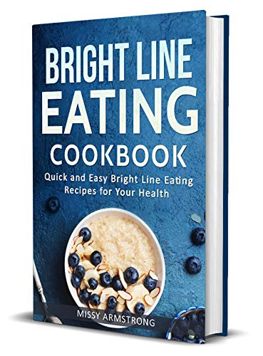Bright Line Eating: Bright Line Eating Cookbook: Quick and Easy Bright Line Eating Recipes for Your Health (BLE  Cookbook Book 1) by Missy Armstrong