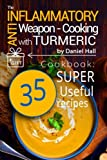 The anti-inflammatory weapon - cooking with Turmeric.: Cookbook: 35 super useful recipes.
