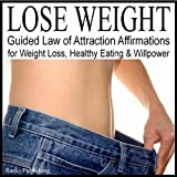Lose Weight: Guided Law of Attraction Affirmations for Weight Loss, Healthy Eating & Willpower