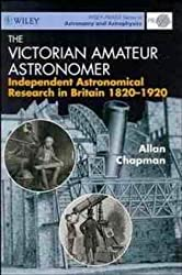 The Victorian Amateur Astronomer: Independent Astronomical Research in Britain, 1820-1920 (Wiley PRAXIS Series in Astronomy & Astrophysics)
