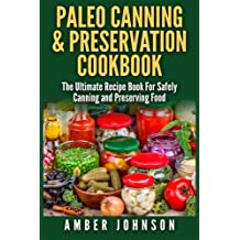 Paleo Canning & Preservation Cookbook: The Ultimate Recipe Book For Safely Canning and Preserving Food