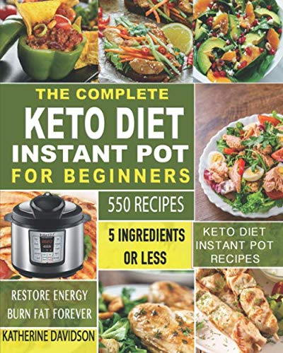 The Complete Keto Diet Instant Pot for Beginners: 550 Recipes – 5 Ingredients or Less Keto Diet Instant Pot Recipes to Restore Energy and Burn Fat Forever