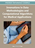 Innovations in Data Methodologies and Computational Algorithms for Medical Applications, Aryya Gangopadhyay, 1466602821