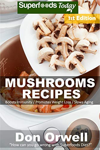Mushrooms Recipes: 35 Quick & Easy Gluten Free Low Cholesterol Whole Foods Recipes full of Antioxidants & Phytochemicals by [Orwell, Don]