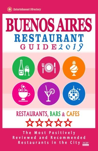 Buenos Aires Restaurant Guide 2019: Best Rated Restaurants in Buenos Aires, Argentina - 500 Restaurants, Bars and Cafés recommended for Visitors, 2019 (Best Restaurants In Buenos Aires 2019)