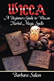 Wicca: A Beginners Guide to Wiccan Herbal Magic Spells (Wicca Books, Wicca Basics, Wicca for Beginners, Wicca Spells, Witchcraft) (Volume 1)