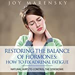 Restoring the Balance of Hormones: How to Fix Adrenal Fatigue: Natural Ways to Control the Syndrome | Joy Marensky