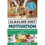 Alkaline Diet Motivation: Alkaline Lifestyle and Holistic Nutrition Tips for Modern People. (Alkaline, Motivation, Alkaline Diet, Alkaline Recipes Book 3)