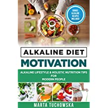 Alkaline Diet: MOTIVATION: Alkaline Lifestyle and Holistic Nutrition Tips for Modern People (Weight Loss Motivation, Alkaline Diet Book 2)