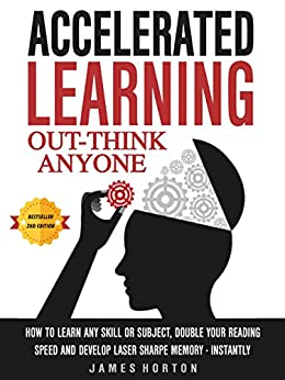 Accelerated Learning: How To Learn Any Skill Or Subject, Double Your Reading Speed And Develop Laser Sharp Memory - INSTANTLY - OUT-THINK ANYONE (English Edition) por [Horton, James]