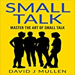 Small Talk: Master the Art of Small Talk | David J. Mullen