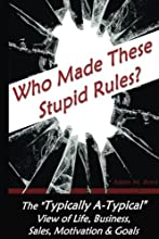 Who Made these Stupid Rules?: The 'Typically A-Typical' view of Life, Business, Sales, Motivation & Goals
